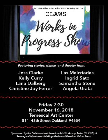 Featuring stories, dance  and theater from:  Jess Clarke Kelly Curry Lana Dalberg Christine Joy Ferrer Las Malcriadas Ingrid Sato Samantha Stone Angela Urata  Friday 7:30 November 16, 2018 Temescal Art Center 511  48th Street Oakland  94609  Sponsored by the Collaborative Liberation Arts Workshop Series (CLAWS) of Reimagine! Movements Making Media and Freedom Voices Press.